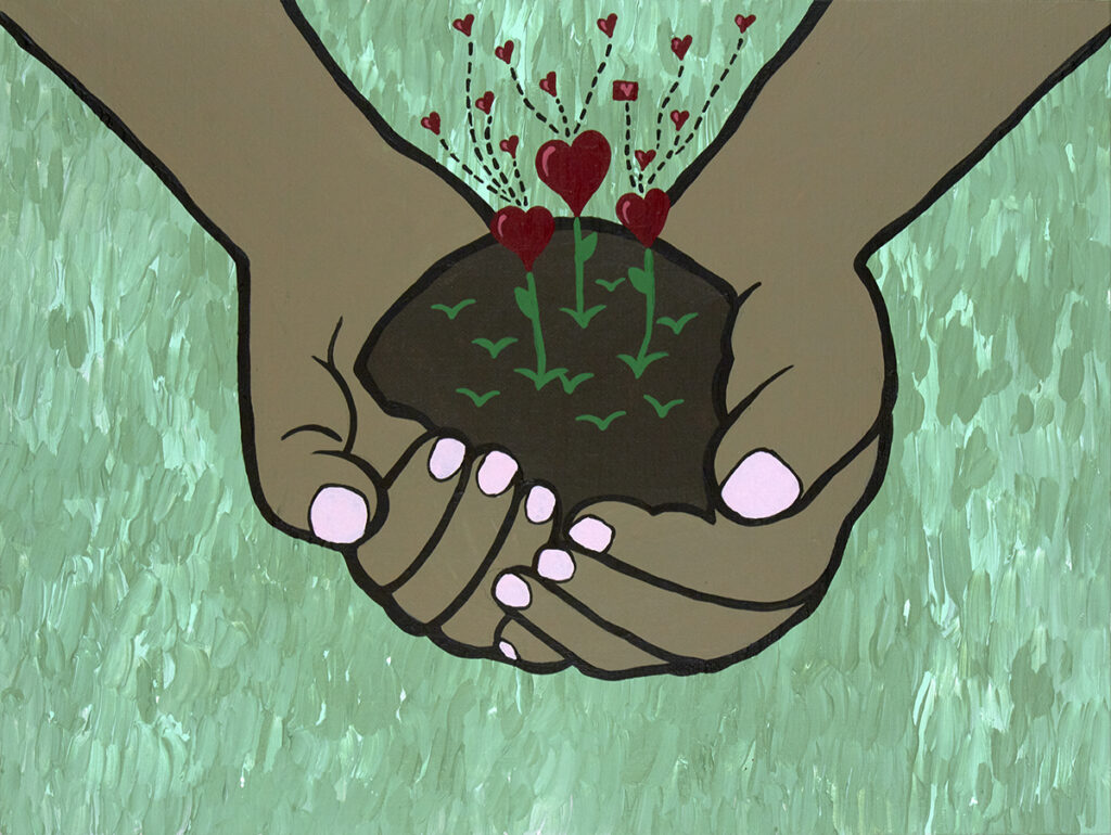 A pair of brown hands with pink fingernails holds a small mound of dirt. Heart flowers sprout from the dirt. The painting is on a green background.